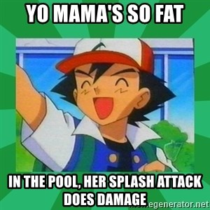 Pokemon trainer - Yo mama's so fat  in the pool, her splash attack does damage