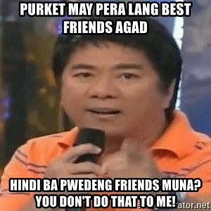 willie revillame you dont do that to me - PURKET MAY PERA LANG BEST FRIENDS AGAD HINDI BA PWEDENG FRIENDS MUNA? YOU DON'T DO THAT TO ME!