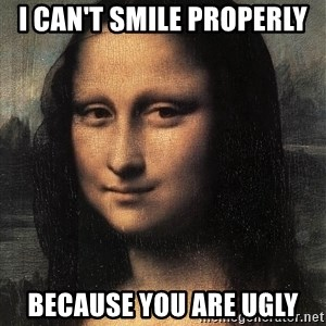 the mona lisa  - I CAN'T SMILE PROPERLY BECAUSE YOU ARE UGLY