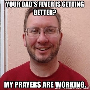 Asshole Christian missionary - your dad's fever is getting better? my prayers are working.
