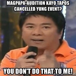 willie revillame you dont do that to me - magpapa-audition kayo tapos cancelled yung event? you don't do that to me!