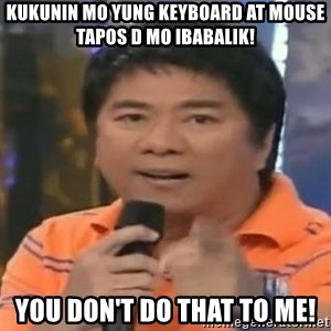 willie revillame you dont do that to me - KUKUNIN MO YUNG KEYBOARD AT MOUSE TAPOS D MO IBABALIK! YOU DON'T DO THAT TO ME!