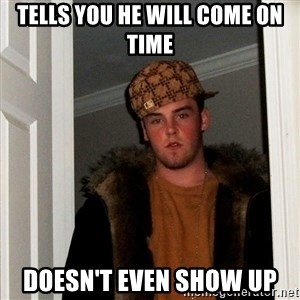 Scumbag Steve - tells you he will come on time doesn't even show up