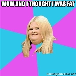 Fat Girl - wow and i thought i was fat