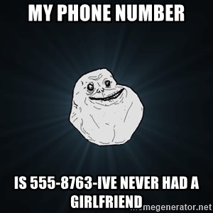 Forever Alone - my phone number is 555-8763-ive never had a girlfriend