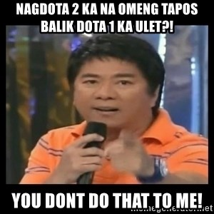You don't do that to me meme - NAGDOTA 2 KA NA OMENG TAPOS BALIK DOTA 1 KA ULET?! YOU DONT DO THAT TO ME!