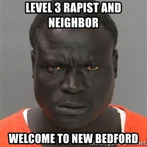 Misunderstood Prison Inmate - Level 3 rapist and neighbor  Welcome to new bedford