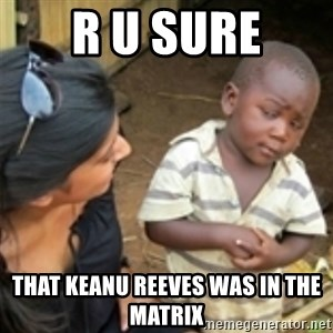 Skeptical african kid  - r u sure that keanu REEVES was in the matrix