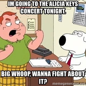 Big Whoop - im going to the alicia keys concert tonight. big whoop, wanna fight about it?