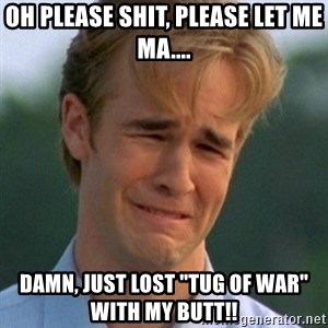 "90s Problems - oh please shit, please let me ma.... damn, just lost ""tug of war"" with my butt!!"