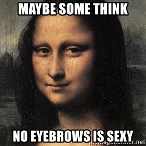 the mona lisa  - maybe some think no eyebrows is sexy
