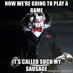Jigsaw - now we're going to play a game it's called suck my sausage
