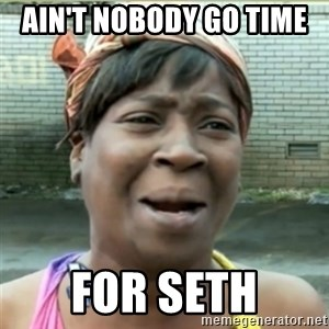 Ain't Nobody got time fo that - Ain't nobody go time  for seth