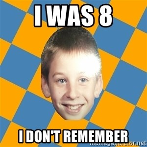 annoying elementary school kid - I WAS 8 I DON't remember