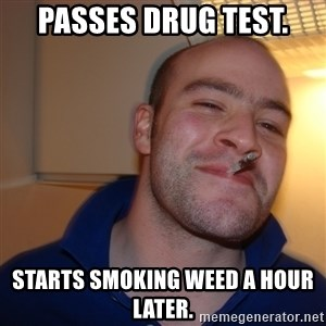 Good Guy Greg - Passes drug test. Starts smoking weed a hour later.