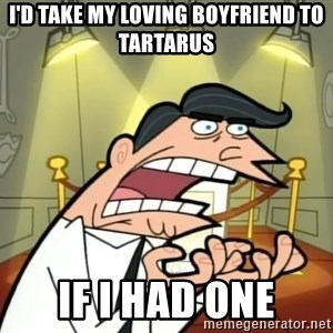 If I had one- Timmy's Dad - I'd take my loving boyfriend to tartarus If I had one