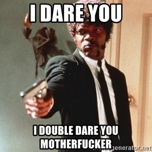I double dare you - I dare you I double daRe you motherfucker