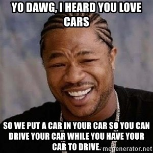 Yo Dawg - yo dawg, i heard you love cars so we put a car in your car so you can drive your car while you have your car to drive.