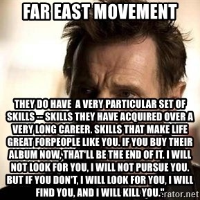 Liam Neeson meme - FAR EAST MOVEMENT They do have  a very particular set of skills -- skills THEY have acquired over a very long career. Skills that make LIFE GREAT FORpeople like you. If you BUY THEIR ALBUM now, that'll be the end of it. I will not look for you, I will not pursue you. But if you don't, I will look for you, I will find you, and I will kill you.""