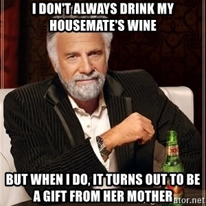 The Most Interesting Man In The World - I DON'T ALWAYS DRINK MY HOUSEMATE'S WINE BUT WHEN I DO, IT TURNS OUT TO BE A GIFT FROM HER MOTHER