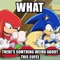 sonic - what there's somthing weird about this cofee