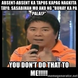 "You don't do that to me meme - Absent-Absent ka tapos kapag nagkita tayo, sasabihan mo ako ng ""BUHAY KA PA PALA!?"" you don't do that to me!!!!!"