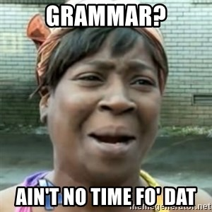 No time for that - Grammar? ain't no time fo' dat