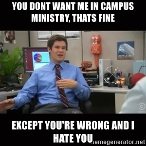 You're wrong and I hate you - You dont want me in campus ministrY, thats fine ExcePt you're wRong and i hate you