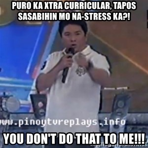Willie You Don't Do That to Me! - puro ka xtra curricular, tapos sasabihin mo na-stress ka?! YOU DON'T DO THAT TO ME!!!