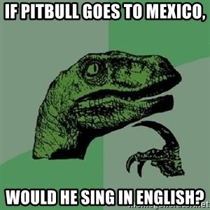 Philosoraptor - if pitbull goes to mexico, would he sing in english?
