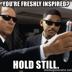 men in black - you're freshly inspired? Hold still.