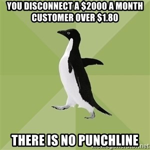 Socially Average Penguin - You disconnect a $2000 a month customer over $1.80 There is no punchline