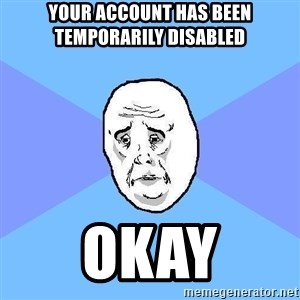 Okay Guy - your account has been temporarily disabled okay