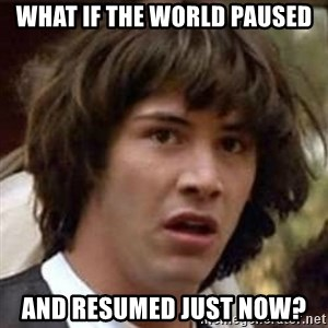 Conspiracy Keanu - what if the world paused and resumed just now?