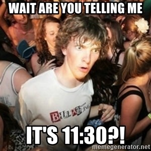 Sudden clarity clarence - Wait are you telling me It's 11:30?!