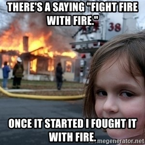 """Disaster Girl - There's a saying """"fight fire with fire."""" Once it started I fought it with fire."""