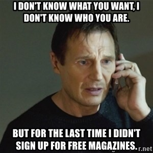 taken meme - I don't know what you want, I don't know who you are. but for the last time I didn't sign up for free MAGAZINES.