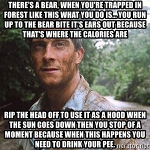 Bear Grylls - There's a bear, when you're trapped in forest like this what you do is... you run up to the bear bite it's ears out because that's where the calories are Rip the head off to use it as a hood when the sun goes down then you stop of a moment because when this happens you need to drink your pee.