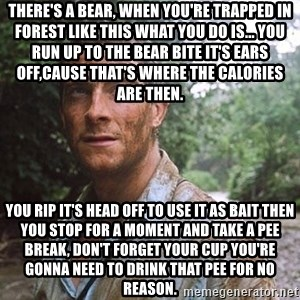 Bear Grylls - There's a bear, when you're trapped in forest like this what you do is... you run up to the bear bite it's ears off,cause that's where the calories are then. You rip it's head off to use it as bait then you stop for a moment and take a pee break, don't forget your cup you're gonna need to drink that pee for no reason.