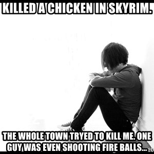 First World Problems - killed a chicken in skyrim. the whole town tryed to kill me. one guy was even shooting fire balls...