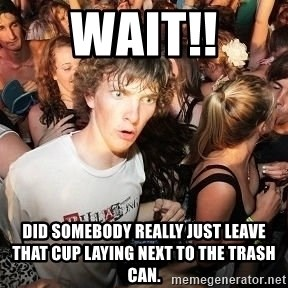 Sudden Realization Ralph - wait!! Did somebody really just leave that cup laying next to the trash can.