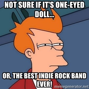 Futurama Fry - Not sure if It's One-Eyed Doll... Or, the best Indie Rock band Ever!