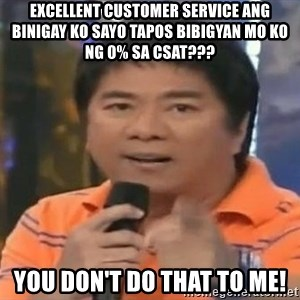 willie revillame you dont do that to me - Excellent cuStomer service ang binigay ko sayo tapos Bibigyan Mo ko ng 0% sa Csat??? You don't do that to me!