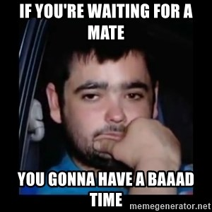 just waiting for a mate - if you're waiting for a mate you gonna have a baaad time