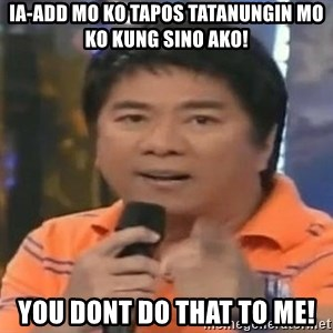 willie revillame you dont do that to me - IA-ADD MO KO TAPOS TATANUNGIN MO KO KUNG SINO AKO! YOU DONT DO THAT TO ME!