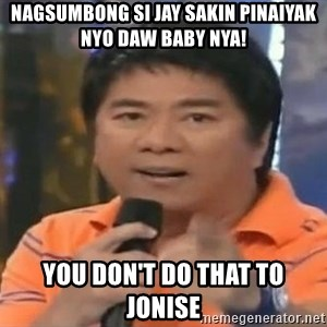 willie revillame you dont do that to me - Nagsumbong si jay sakin pinaiyak nyo daw baby nya! You don't dO that to Jonise