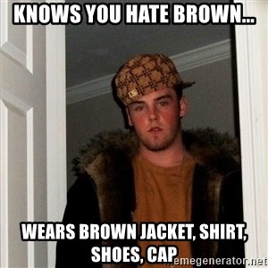 Scumbag Steve - Knows you hate browN... WeArs brown jacket, shirt, shoes, cap