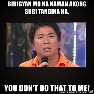 Willie Revillame me - Bibigyan mo na naman akong sub! Tangina ka.  You don't do that to me!