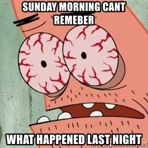 Stoned Patrick - SUNDAY MORNING CANT REMEBER WHAT HAPPENED LAST NIGHT