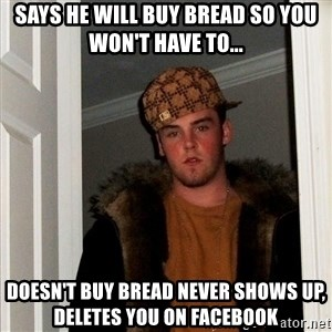 Scumbag Steve - Says he will buy bread sO you won't have to... Doesn't buy bread never shows up, delEtes you on facebook